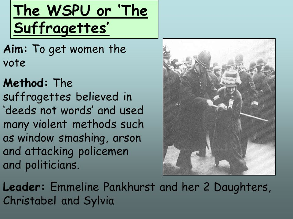 The NUWSS or The Suffragists Aim: To get women the vote Methods: The Suffragists used peaceful methods, for example – meetings, leaflets, petitions an