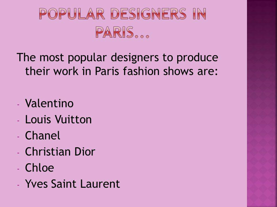 The most popular designers to produce their work in Paris fashion shows are: - Valentino - Louis Vuitton - Chanel - Christian Dior - Chloe - Yves Saint Laurent