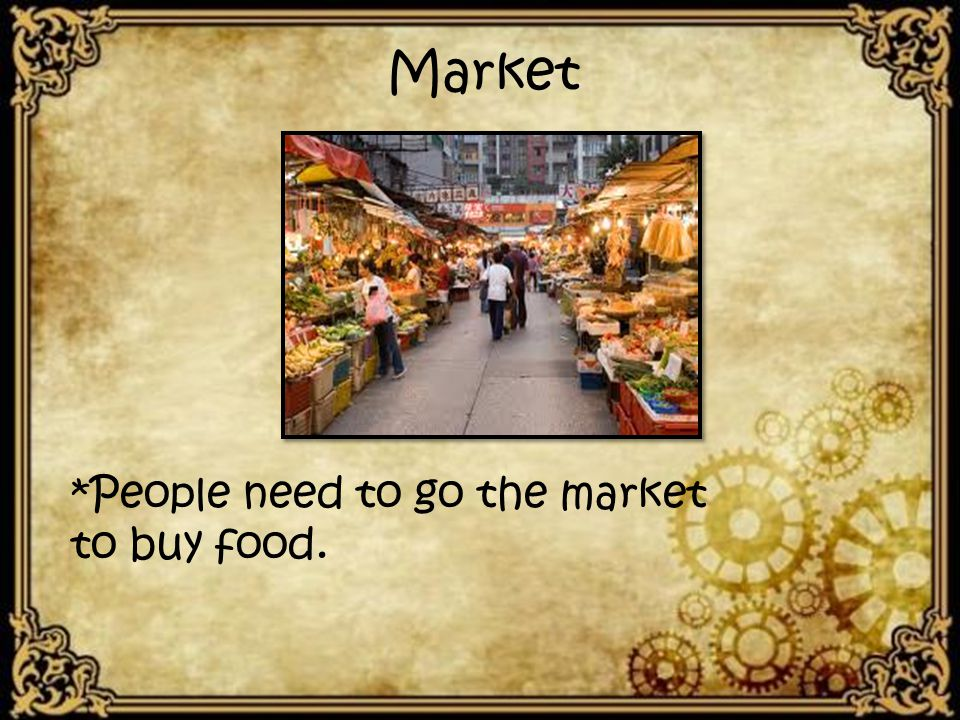 *People need to go the market to buy food. Market
