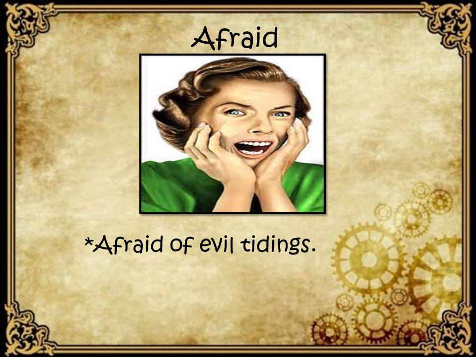 Afraid *Afraid of evil tidings.
