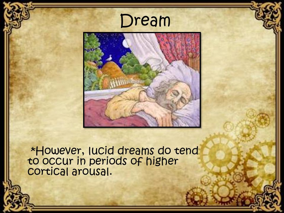 *However, lucid dreams do tend to occur in periods of higher cortical arousal. Dream