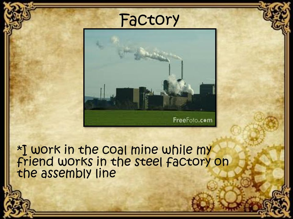 Factory *I work in the coal mine while my friend works in the steel factory on the assembly line