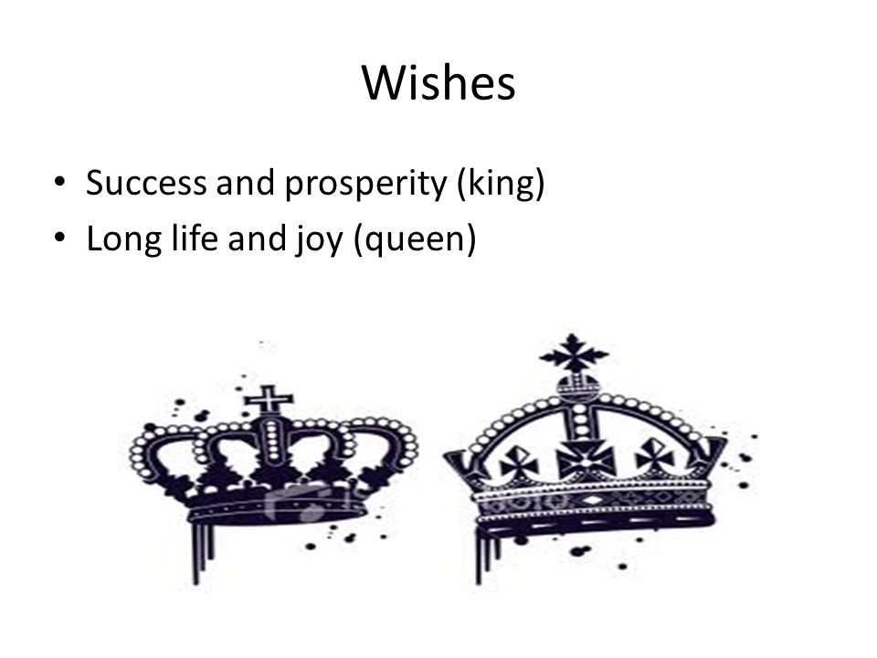 Wishes Success and prosperity (king) Long life and joy (queen)