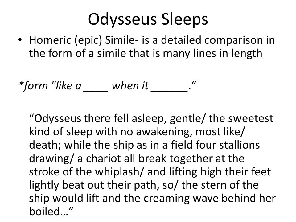 Odysseus Sleeps Homeric (epic) Simile- is a detailed comparison in the form of a simile that is many lines in length *form