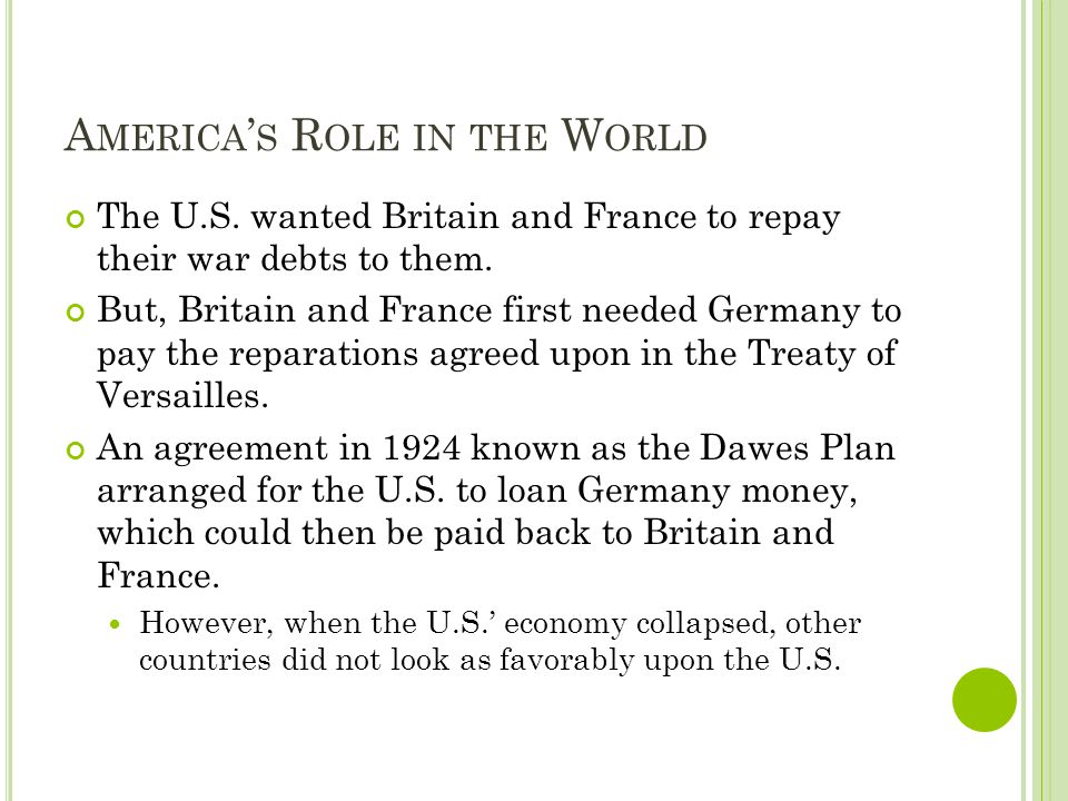 A MERICA S R OLE IN THE W ORLD The U.S. wanted Britain and France to repay their war debts to them. But, Britain and France first needed Germany to pa