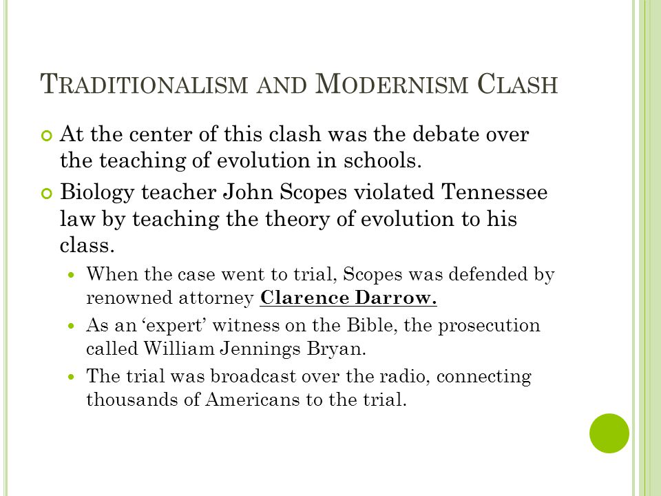 T RADITIONALISM AND M ODERNISM C LASH At the center of this clash was the debate over the teaching of evolution in schools. Biology teacher John Scope