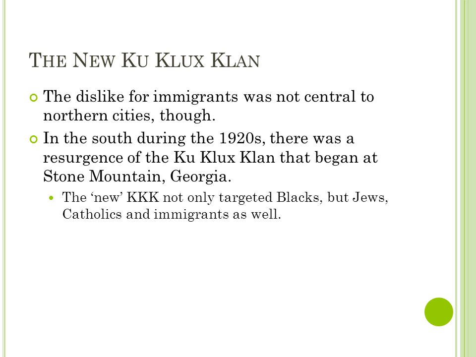 T HE N EW K U K LUX K LAN The dislike for immigrants was not central to northern cities, though. In the south during the 1920s, there was a resurgence