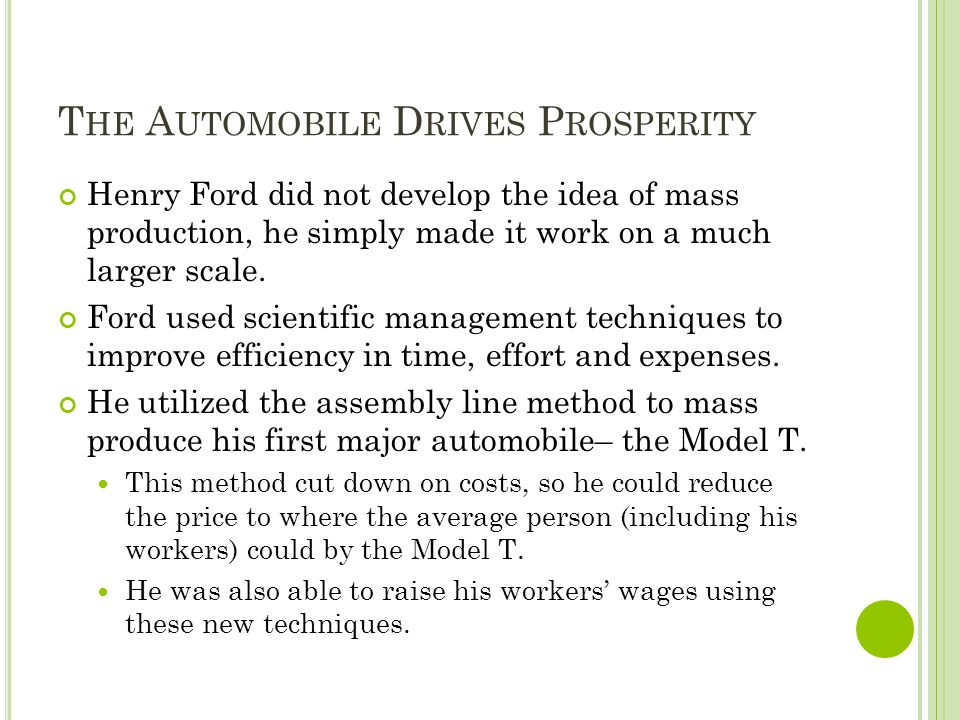 T HE A UTOMOBILE D RIVES P ROSPERITY Henry Ford did not develop the idea of mass production, he simply made it work on a much larger scale. Ford used