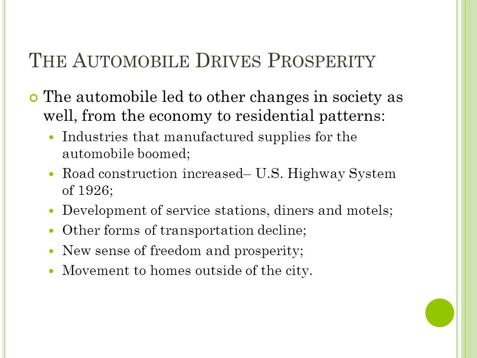 T HE A UTOMOBILE D RIVES P ROSPERITY The automobile led to other changes in society as well, from the economy to residential patterns: Industries that
