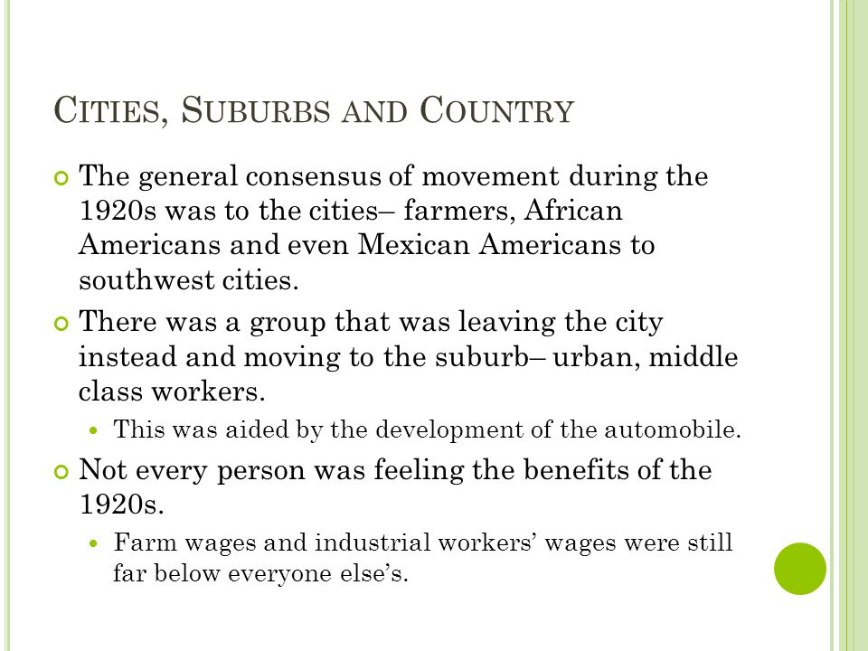 C ITIES, S UBURBS AND C OUNTRY The general consensus of movement during the 1920s was to the cities– farmers, African Americans and even Mexican Ameri