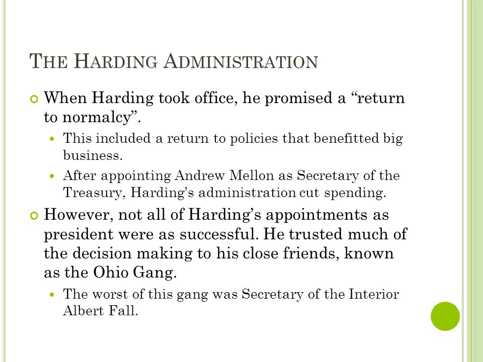 T HE H ARDING A DMINISTRATION When Harding took office, he promised a return to normalcy. This included a return to policies that benefitted big busin
