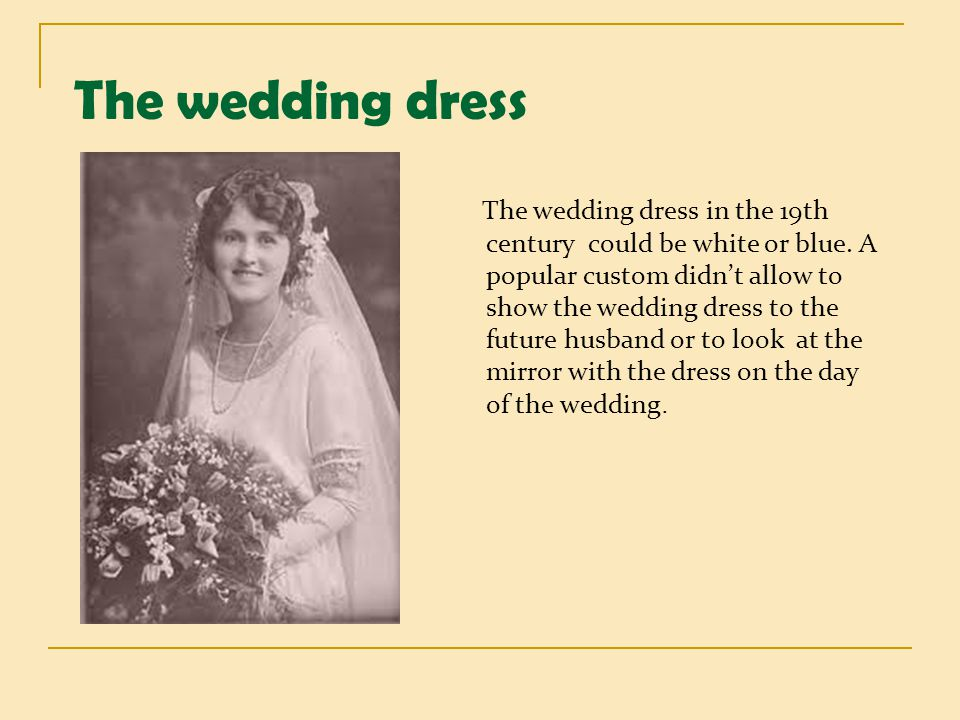 The wedding dress The wedding dress in the 19th century could be white or blue. A popular custom didnt allow to show the wedding dress to the future h
