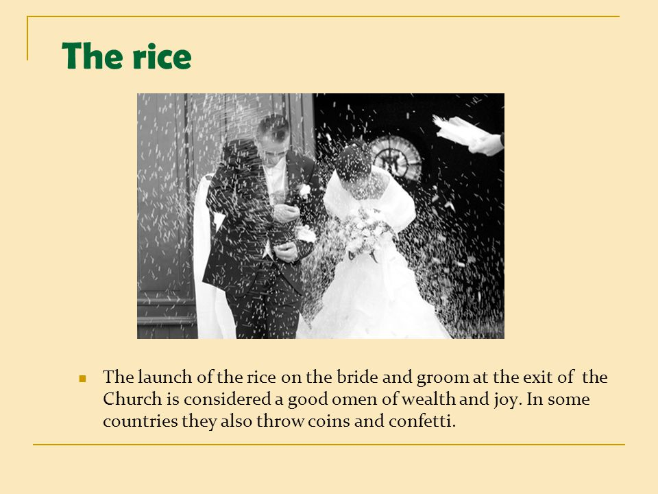 The rice The launch of the rice on the bride and groom at the exit of the Church is considered a good omen of wealth and joy. In some countries they a