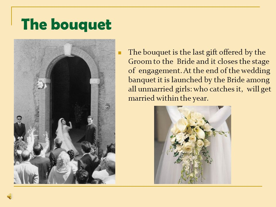 The bouquet The bouquet is the last gift offered by the Groom to the Bride and it closes the stage of engagement. At the end of the wedding banquet it