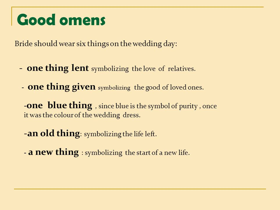 Good omens Bride should wear six things on the wedding day: - one thing lent symbolizing the love of relatives. - one thing given symbolizing the good