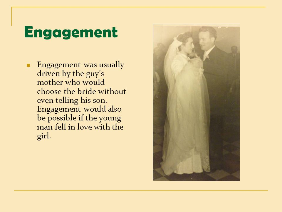 Engagement Engagement was usually driven by the guys mother who would choose the bride without even telling his son. Engagement would also be possible