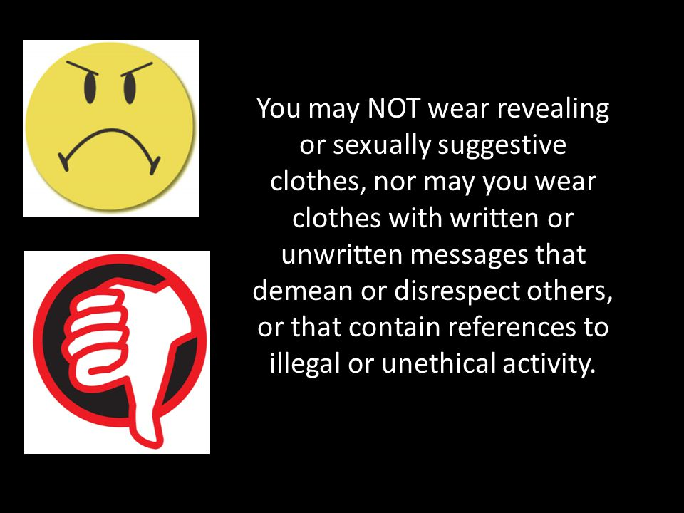 You may NOT wear revealing or sexually suggestive clothes, nor may you wear clothes with written or unwritten messages that demean or disrespect others, or that contain references to illegal or unethical activity.