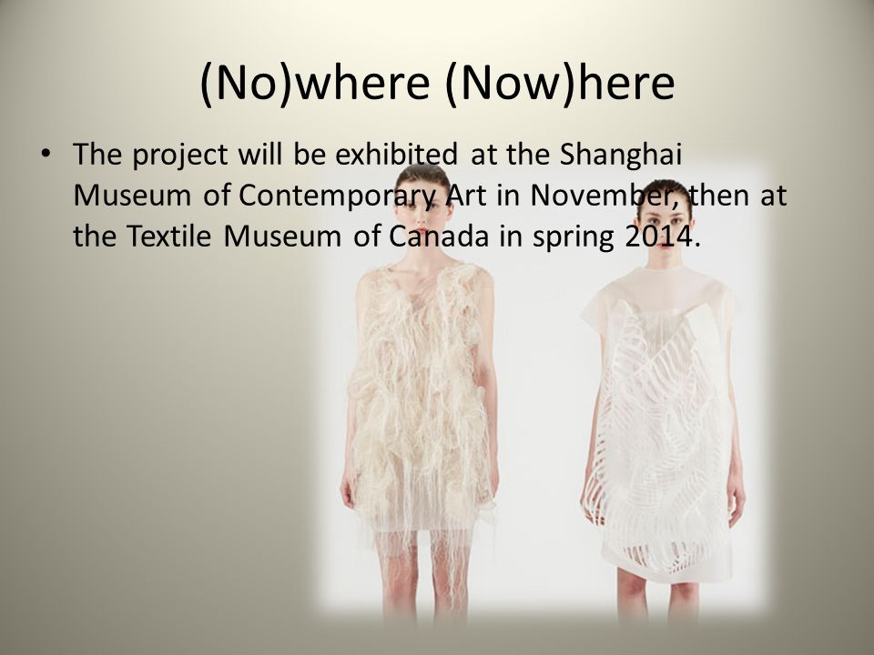 (No)where (Now)here The project will be exhibited at the Shanghai Museum of Contemporary Art in November, then at the Textile Museum of Canada in spring 2014.