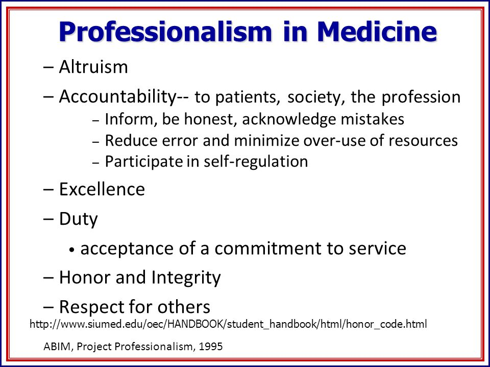 Professionalism in Medicine –Altruism –Accountability-- to patients, society, the profession – Inform, be honest, acknowledge mistakes – Reduce error and minimize over-use of resources – Participate in self-regulation –Excellence –Duty acceptance of a commitment to service –Honor and Integrity –Respect for others ABIM, Project Professionalism, 1995 http://www.siumed.edu/oec/HANDBOOK/student_handbook/html/honor_code.html