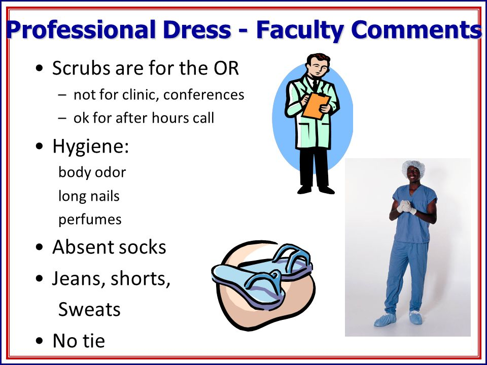 Professional Dress - Faculty Comments Scrubs are for the OR –not for clinic, conferences –ok for after hours call Hygiene: body odor long nails perfumes Absent socks Jeans, shorts, Sweats No tie