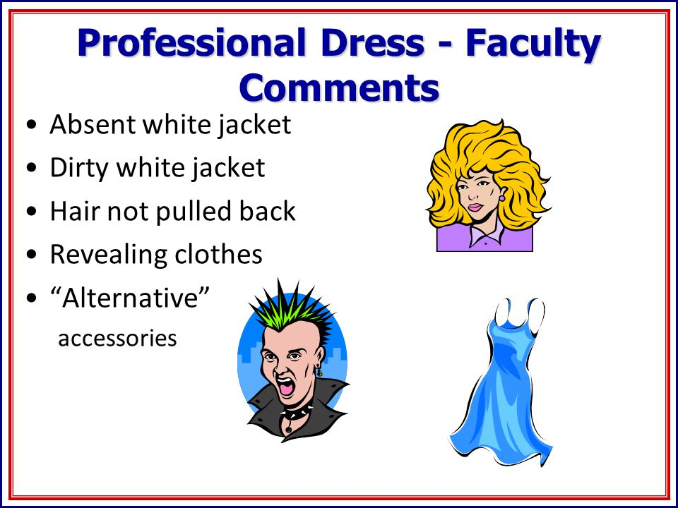 Professional Dress - Faculty Comments Absent white jacket Dirty white jacket Hair not pulled back Revealing clothes Alternative accessories