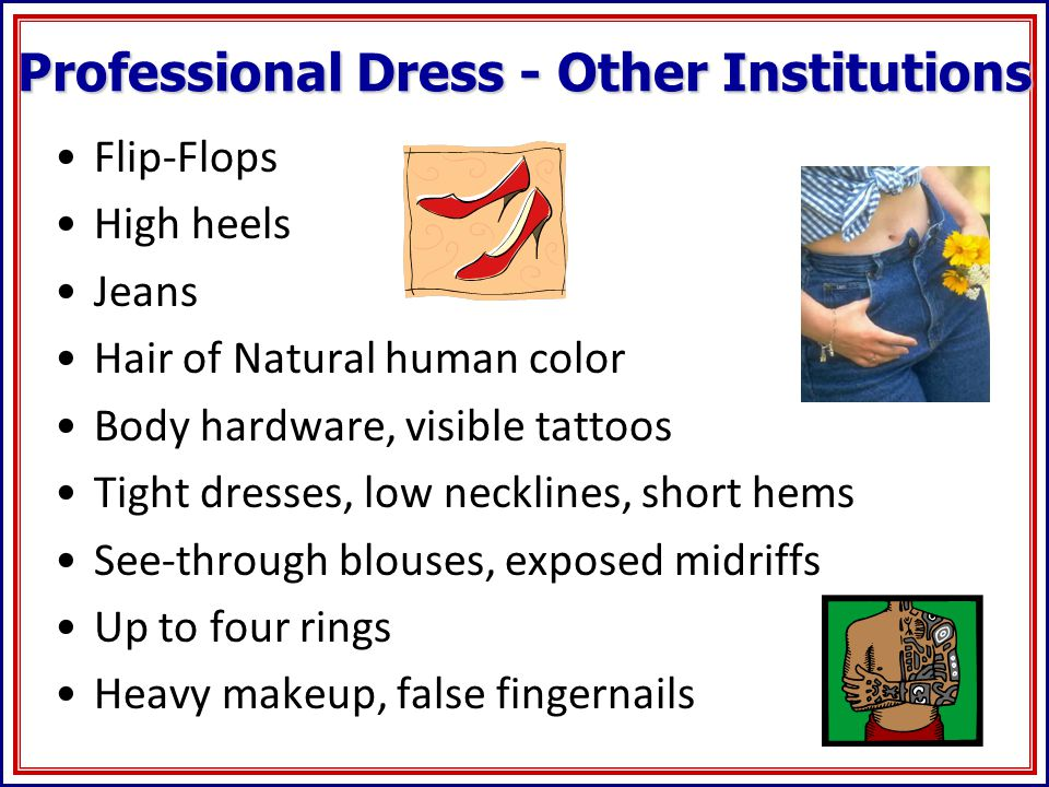 Professional Dress - Other Institutions Flip-Flops High heels Jeans Hair of Natural human color Body hardware, visible tattoos Tight dresses, low necklines, short hems See-through blouses, exposed midriffs Up to four rings Heavy makeup, false fingernails