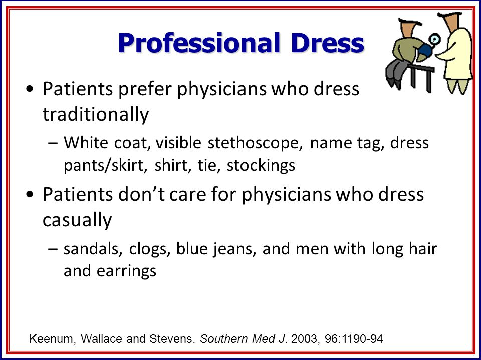 Professional Dress Patients prefer physicians who dress traditionally –White coat, visible stethoscope, name tag, dress pants/skirt, shirt, tie, stockings Patients dont care for physicians who dress casually –sandals, clogs, blue jeans, and men with long hair and earrings Keenum, Wallace and Stevens.