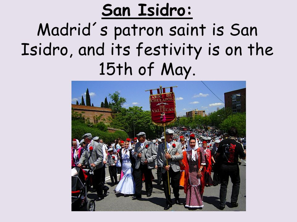 San Isidro: Madrid´s patron saint is San Isidro, and its festivity is on the 15th of May.
