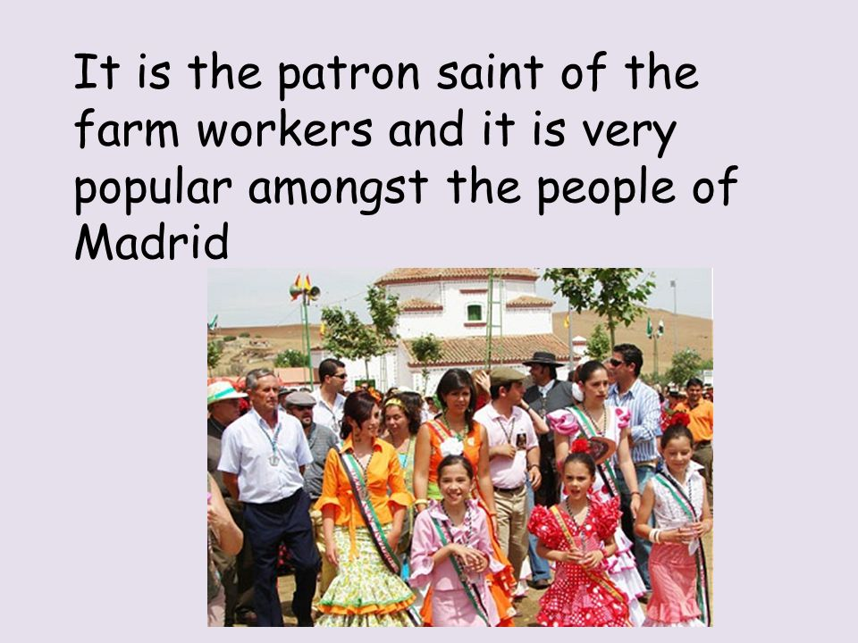 It is the patron saint of the farm workers and it is very popular amongst the people of Madrid