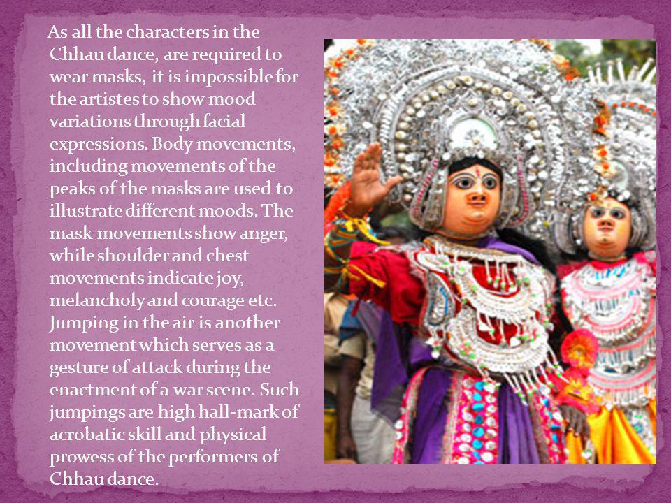 As all the characters in the Chhau dance, are required to wear masks, it is impossible for the artistes to show mood variations through facial expressions.