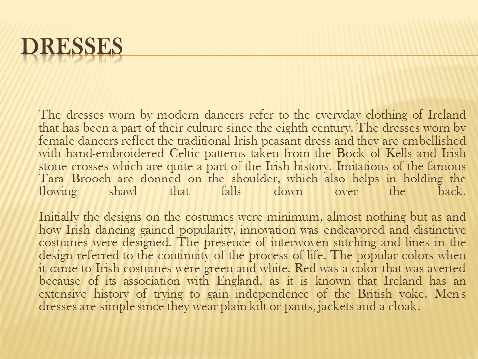 The dresses worn by modern dancers refer to the everyday clothing of Ireland that has been a part of their culture since the eighth century. The dress