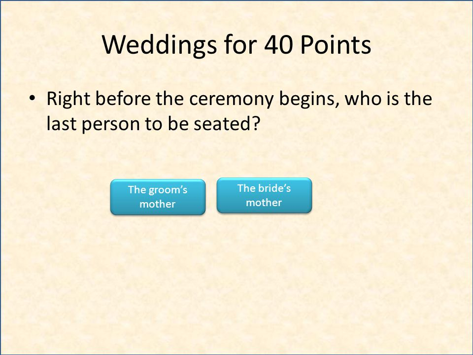 Weddings for 40 Points Right before the ceremony begins, who is the last person to be seated? The brides mother The brides mother The grooms mother Th