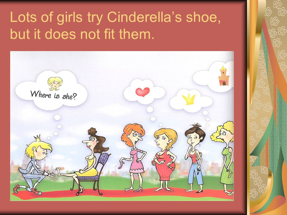 Lots of girls try Cinderellas shoe, but it does not fit them.