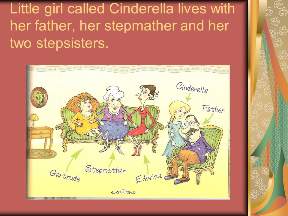 Little girl called Cinderella lives with her father, her stepmather and her two stepsisters.