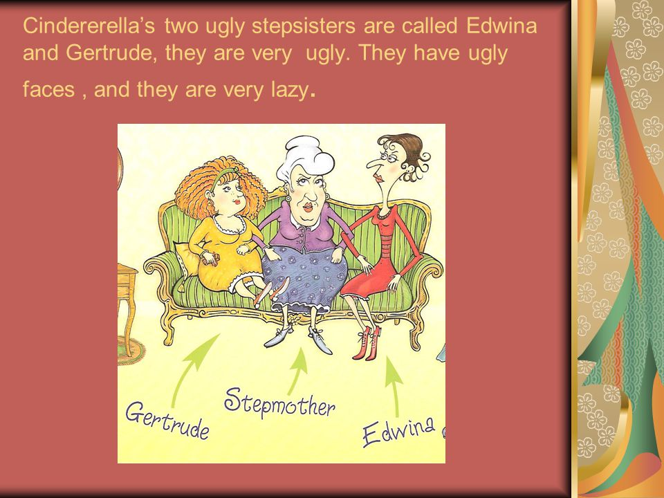 Cindererellas two ugly stepsisters are called Edwina and Gertrude, they are very ugly.