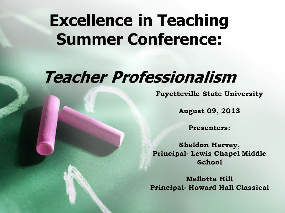 Excellence in Teaching Summer Conference: Teacher Professionalism Fayetteville State University August 09, 2013 Presenters: Sheldon Harvey, Principal- Lewis Chapel Middle School Mellotta Hill Principal- Howard Hall Classical