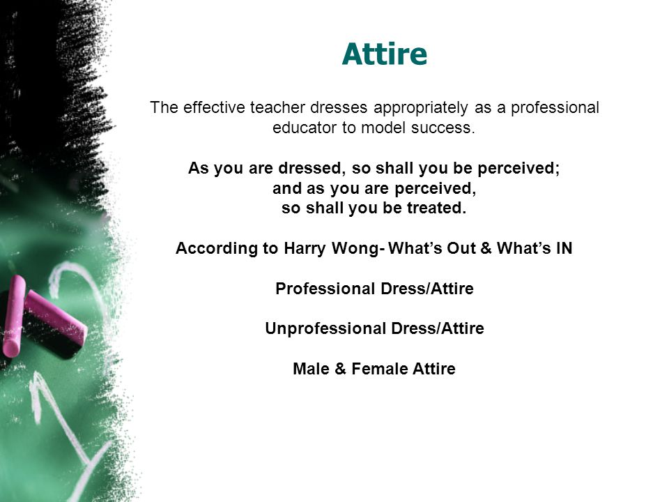 Attire The effective teacher dresses appropriately as a professional educator to model success.
