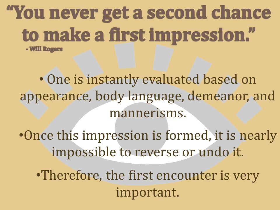 One is instantly evaluated based on appearance, body language, demeanor, and mannerisms.