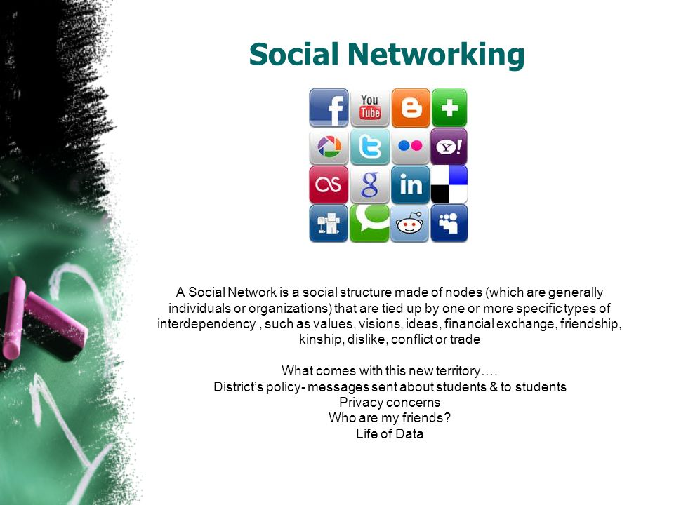 Social Networking A Social Network is a social structure made of nodes (which are generally individuals or organizations) that are tied up by one or more specific types of interdependency, such as values, visions, ideas, financial exchange, friendship, kinship, dislike, conflict or trade What comes with this new territory….