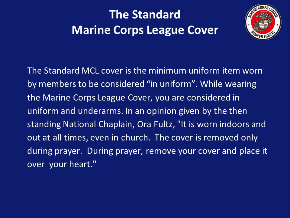 The Standard Marine Corps League Cover The Standard MCL cover is the minimum uniform item worn by members to be considered in uniform.