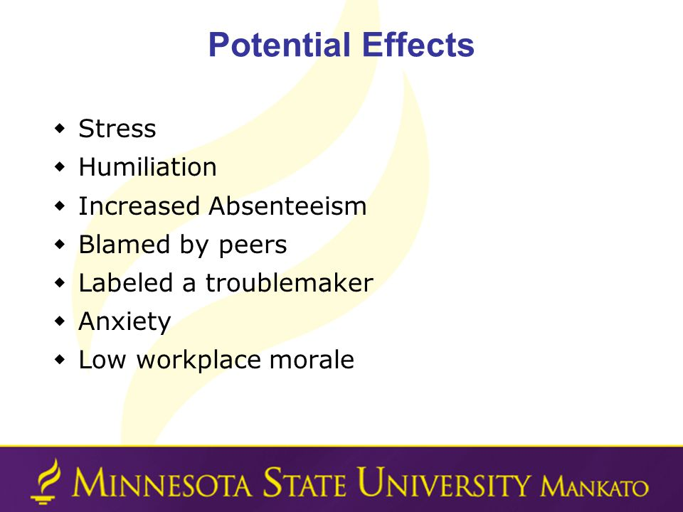 Potential Effects Stress Humiliation Increased Absenteeism Blamed by peers Labeled a troublemaker Anxiety Low workplace morale