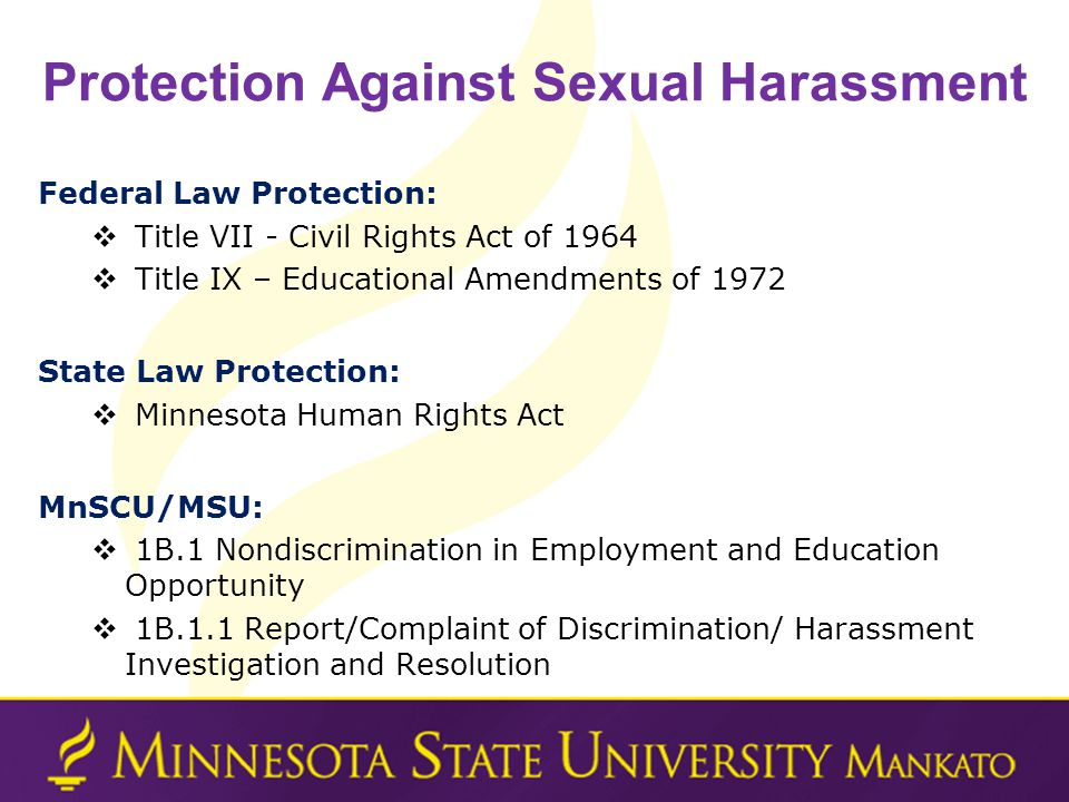 Protection Against Sexual Harassment Federal Law Protection: Title VII - Civil Rights Act of 1964 Title IX – Educational Amendments of 1972 State Law Protection: Minnesota Human Rights Act MnSCU/MSU: 1B.1 Nondiscrimination in Employment and Education Opportunity 1B.1.1 Report/Complaint of Discrimination/ Harassment Investigation and Resolution
