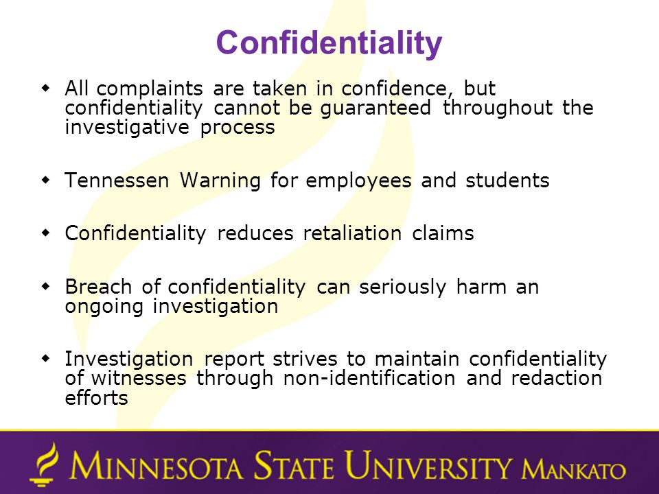Confidentiality All complaints are taken in confidence, but confidentiality cannot be guaranteed throughout the investigative process Tennessen Warning for employees and students Confidentiality reduces retaliation claims Breach of confidentiality can seriously harm an ongoing investigation Investigation report strives to maintain confidentiality of witnesses through non-identification and redaction efforts