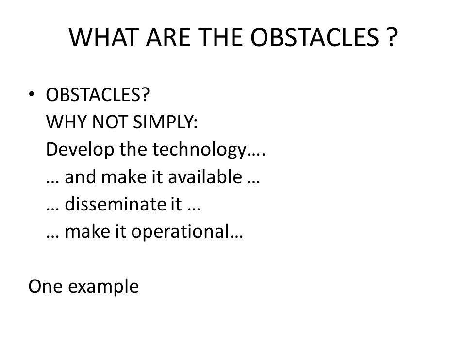 OBSTACLES? WHY NOT SIMPLY: Develop the technology…. … and make it available … … disseminate it … … make it operational… One example WHAT ARE THE OBSTA