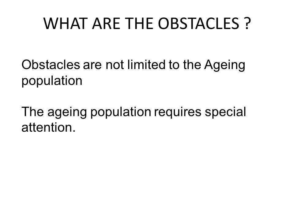 WHAT ARE THE OBSTACLES ? Obstacles are not limited to the Ageing population The ageing population requires special attention.