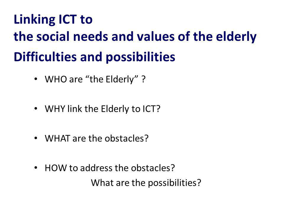 WHO are the Elderly ? WHY link the Elderly to ICT? WHAT are the obstacles? HOW to address the obstacles? What are the possibilities? Linking ICT to th