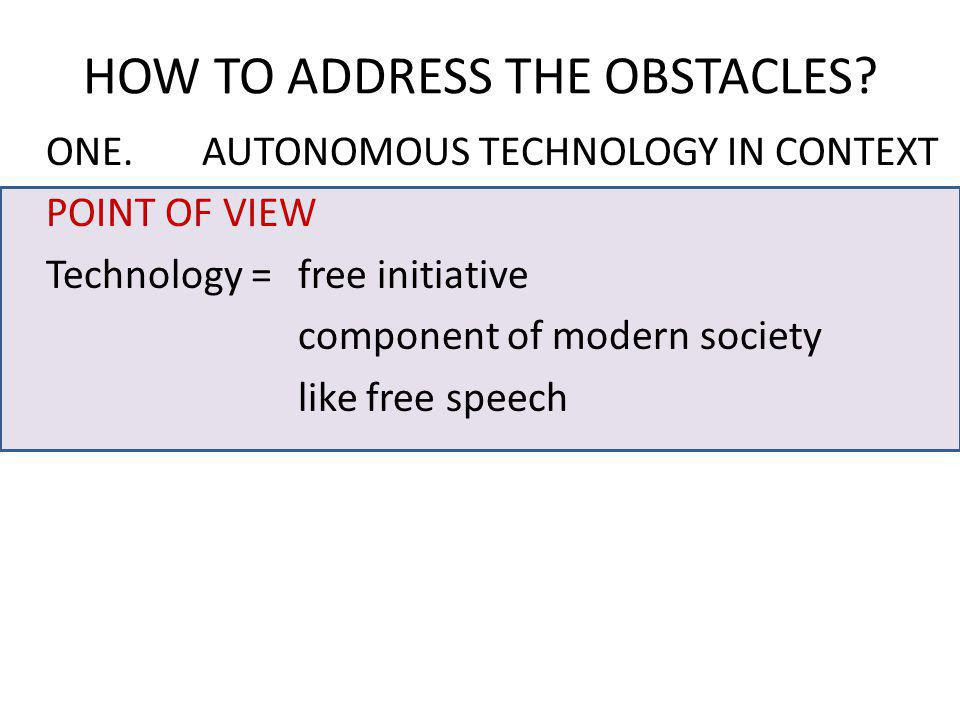 ONE.AUTONOMOUS TECHNOLOGY IN CONTEXT POINT OF VIEW Technology = free initiative component of modern society like free speech HOW TO ADDRESS THE OBSTAC