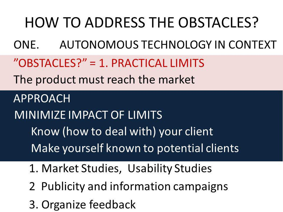 ONE.AUTONOMOUS TECHNOLOGY IN CONTEXT HOW TO ADDRESS THE OBSTACLES? OBSTACLES? = 1. PRACTICAL LIMITS The product must reach the market APPROACH MINIMIZ