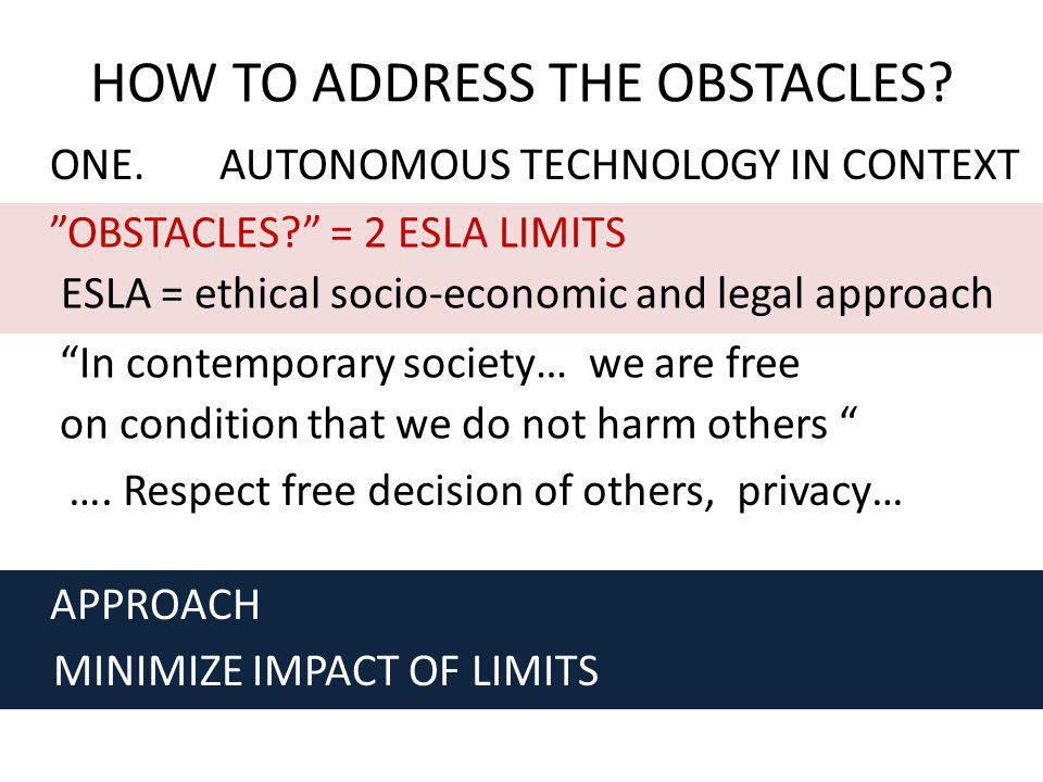 ONE.AUTONOMOUS TECHNOLOGY IN CONTEXT HOW TO ADDRESS THE OBSTACLES? OBSTACLES? = 2 ESLA LIMITS ESLA = ethical socio-economic and legal approach APPROAC