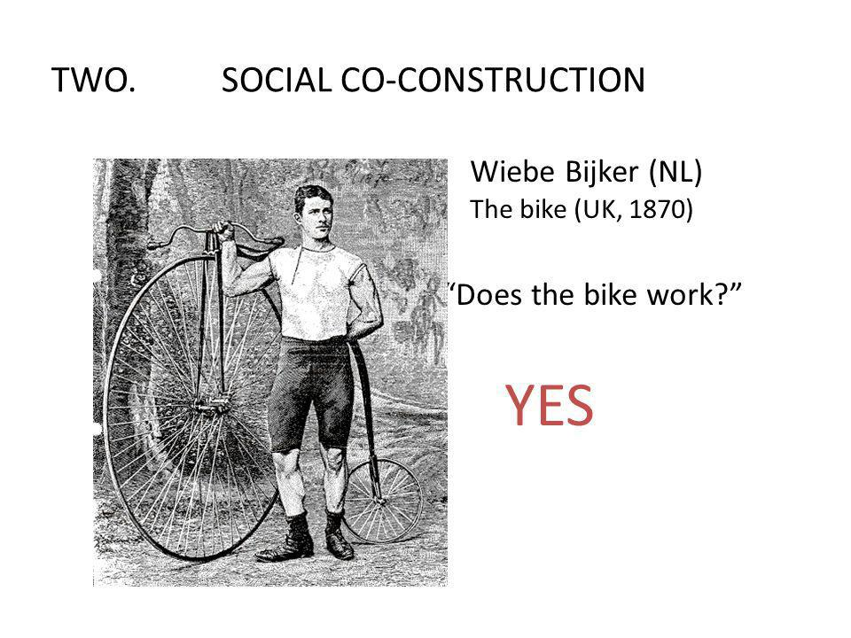 Wiebe Bijker (NL) The bike (UK, 1870) Does the bike work? YES TWO.SOCIAL CO-CONSTRUCTION